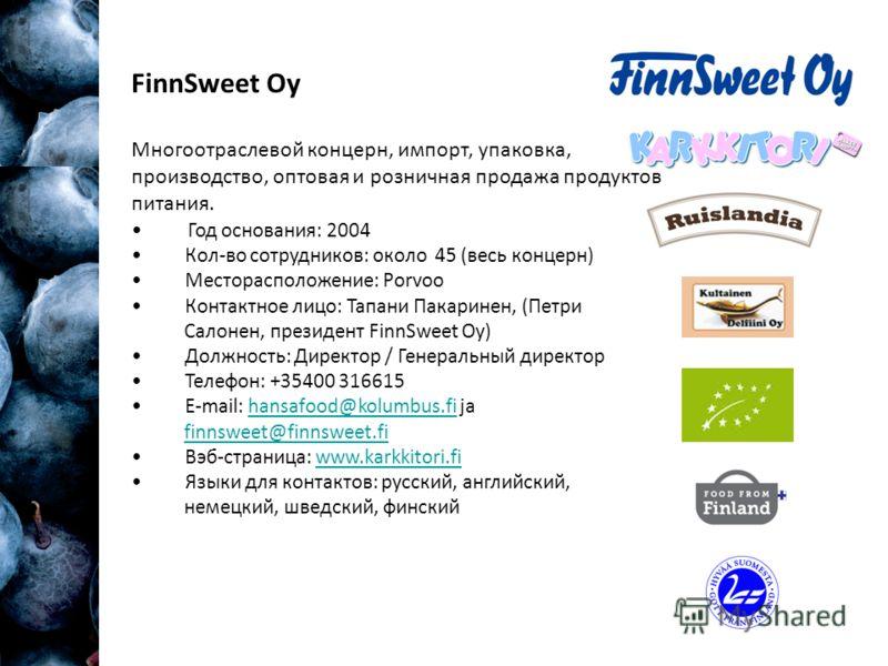 FinnSweet Oy Многоотраслевой концерн, импорт, упаковка, производство, оптовая и розничная продажа продуктов питания. Год основания: 2004 Кол-во сотрудников: около 45 (весь концерн) Месторасположение: Porvoo Контактное лицо: Тапани Пакаринен, (Петри С