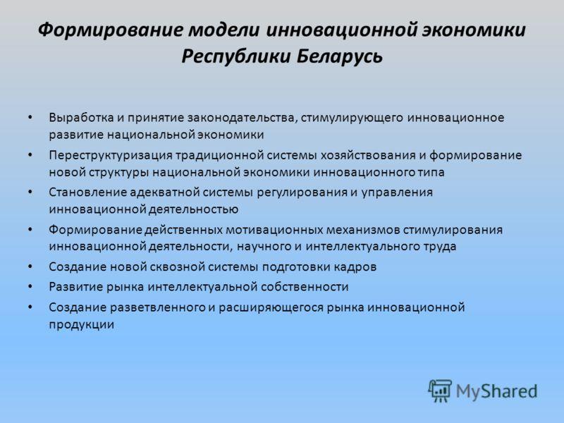 Формирование модели инновационной экономики Республики Беларусь Выработка и принятие законодательства, стимулирующего инновационное развитие национальной экономики Переструктуризация традиционной системы хозяйствования и формирование новой структуры