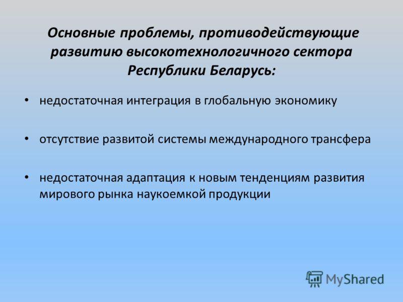 Основные проблемы, противодействующие развитию высокотехнологичного сектора Республики Беларусь: недостаточная интеграция в глобальную экономику отсутствие развитой системы международного трансфера недостаточная адаптация к новым тенденциям развития