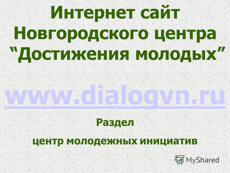 Интернет сайт Новгородского центра Достижения молодых www.dialogvn.ru Раздел центр молодежных инициатив