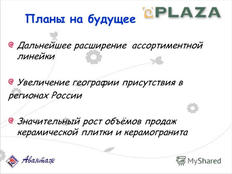 Планы на будущее Дальнейшее расширение ассортиментной линейки Увеличение географии присутствия в регионах России Значительный рост объёмов продаж керамической плитки и керамогранита