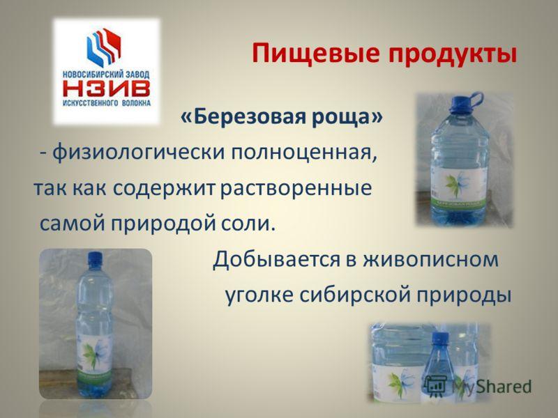 Пищевые продукты «Березовая роща» - физиологически полноценная, так как содержит растворенные самой природой соли. Добывается в живописном уголке сибирской природы