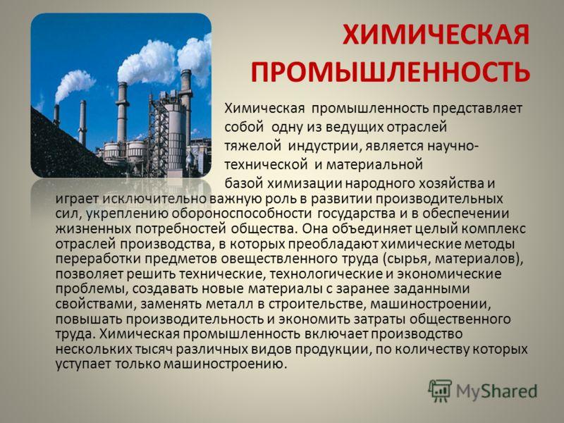 ХИМИЧЕСКАЯ ПРОМЫШЛЕННОСТЬ Химическая промышленность представляет собой одну из ведущих отраслей тяжелой индустрии, является научно- технической и материальной базой химизации народного хозяйства и играет исключительно важную роль в развитии производи