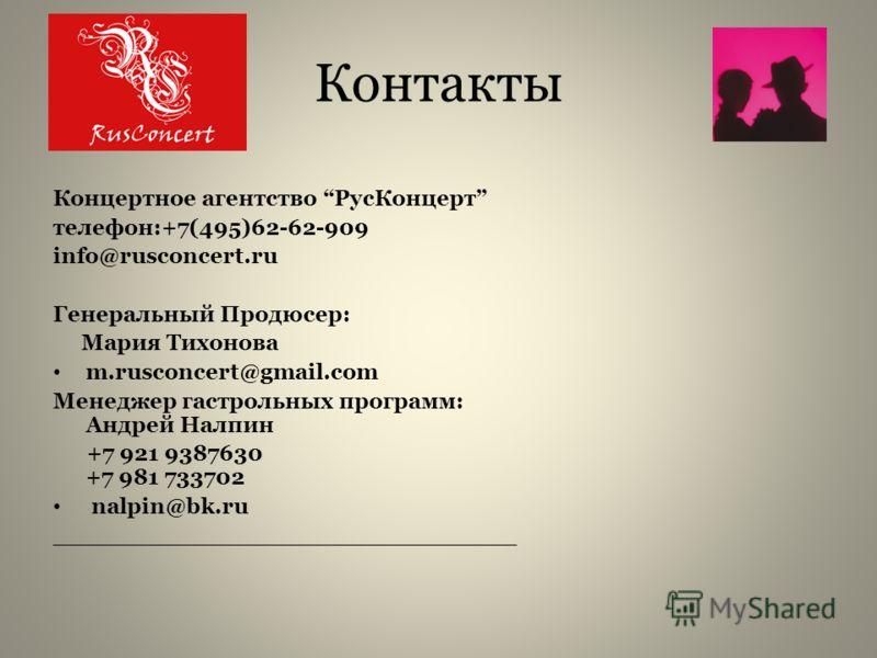 Контакты Концертное агентство РусКонцерт телефон:+7(495)62-62-909 info@rusconcert.ru Генеральный Продюсер: Мария Тихонова m.rusconcert@gmail.com Менеджер гастрольных программ: Андрей Налпин +7 921 9387630 +7 981 733702 nalpin@bk.ru __________________