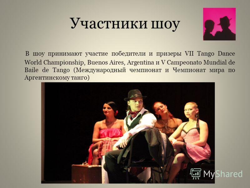 Участники шоу В шоу принимают участие победители и призеры VII Tango Dance World Championship, Buenos Aires, Argentina и V Campeonato Mundial de Baile de Tango (Международный чемпионат и Чемпионат мира по Аргентинскому танго)