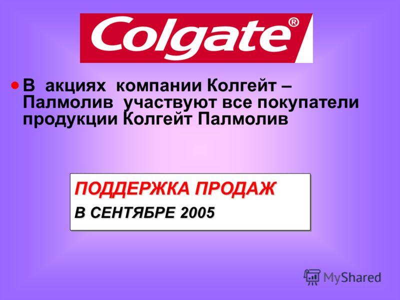 В акциях компании Колгейт – Палмолив участвуют все покупатели продукции Колгейт Палмолив ПОДДЕРЖКА ПРОДАЖ В СЕНТЯБРЕ 2005