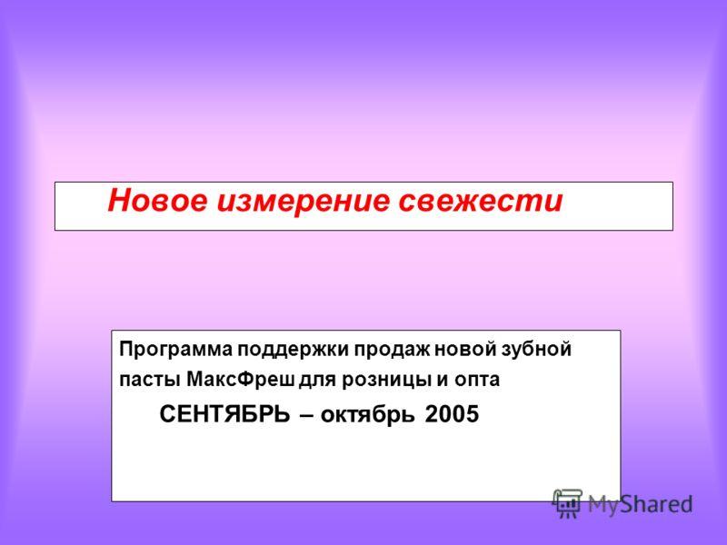 Программа поддержки продаж новой зубной пасты МаксФреш для розницы и опта СЕНТЯБРЬ – октябрь 2005 Новое измерение свежести