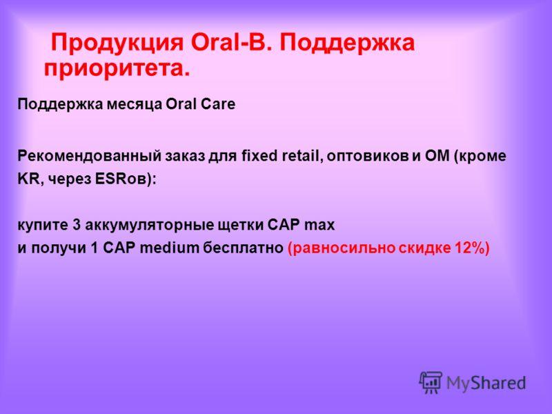 Поддержка месяца Oral Care Рекомендованный заказ для fixed retail, оптовиков и OM (кроме KR, через ESRов): купите 3 аккумуляторные щетки CAP max и получи 1 CAP medium бесплатно (равносильно скидке 12%) Продукция Oral-B. Поддержка приоритета.