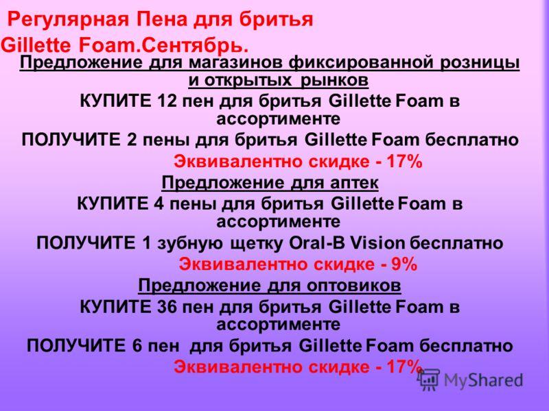 Предложение для магазинов фиксированной розницы и открытых рынков КУПИТЕ 12 пен для бритья Gillette Foam в ассортименте ПОЛУЧИТЕ 2 пены для бритья Gillette Foam бесплатно Эквивалентно скидке - 17% Предложение для аптек КУПИТЕ 4 пены для бритья Gillet