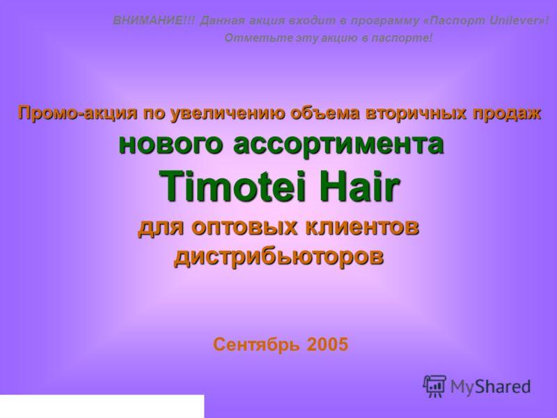 Промо-акция по увеличению объема вторичных продаж нового ассортимента Timotei Hair для оптовых клиентов дистрибьюторов Сентябрь 2005 ВНИМАНИЕ!!! Данная акция входит в программу «Паспорт Unilever»! Отметьте эту акцию в паспорте!
