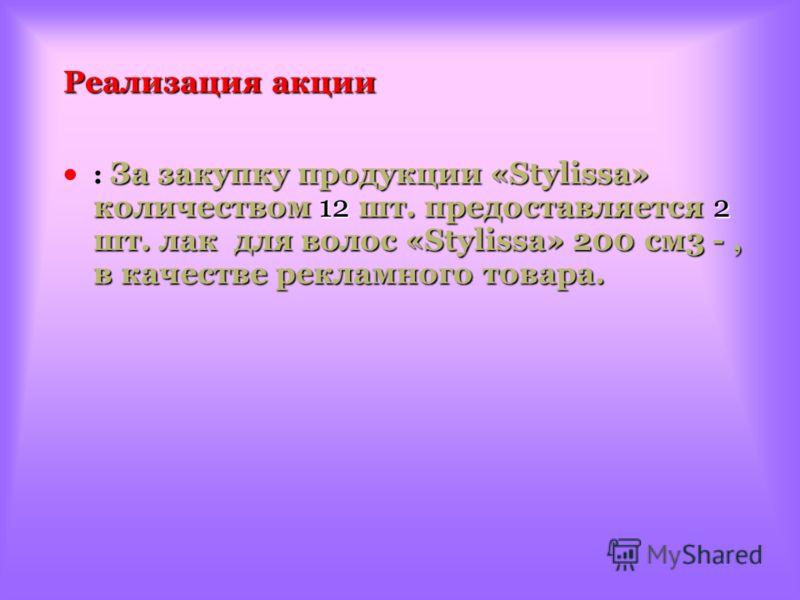 Реализация акции За закупку продукции «Stylissa» количеством 12 шт. предоставляется 2 шт. лак для волос «Stylissa» 200 см3 -, в качестве рекламного товара. : За закупку продукции «Stylissa» количеством 12 шт. предоставляется 2 шт. лак для волос «Styl