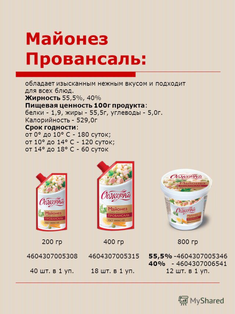 Майонез Провансаль: обладает изысканным нежным вкусом и подходит для всех блюд. Жирность 55,5%, 40% Пищевая ценность 100г продукта: белки - 1,9, жиры - 55,5г, углеводы - 5,0г. Калорийность - 529,0г Срок годности: от 0° до 10° С - 180 суток; от 10° до