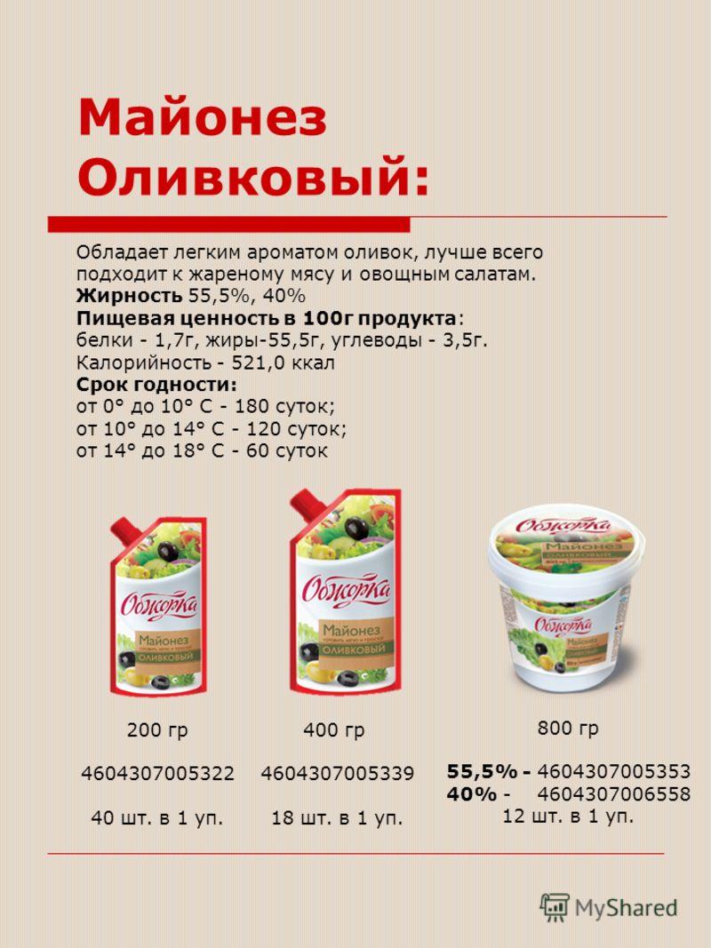 Майонез Оливковый: Обладает легким ароматом оливок, лучше всего подходит к жареному мясу и овощным салатам. Жирность 55,5%, 40% Пищевая ценность в 100г продукта: белки - 1,7г, жиры-55,5г, углеводы - 3,5г. Калорийность - 521,0 ккал Срок годности: от 0