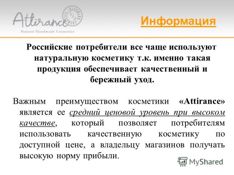 Российские потребители все чаще используют натуральную косметику т.к. именно такая продукция обеспечивает качественный и бережный уход. Важным преимуществом косметики «Attirance» является ее средний ценовой уровень при высоком качестве, который позво