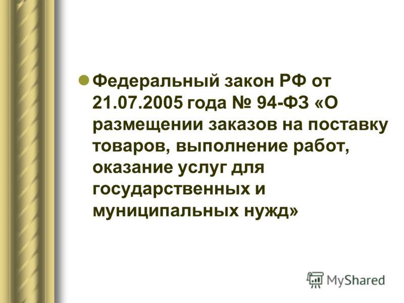 Федеральный закон РФ от 21.07.2005 года 94-ФЗ «О размещении заказов на поставку товаров, выполнение работ, оказание услуг для государственных и муниципальных нужд»