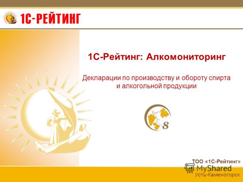 ТОО «1С-Рейтинг» Усть-Каменогорск 1C-Рейтинг: Алкомониторинг Декларации по производству и обороту спирта и алкогольной продукции