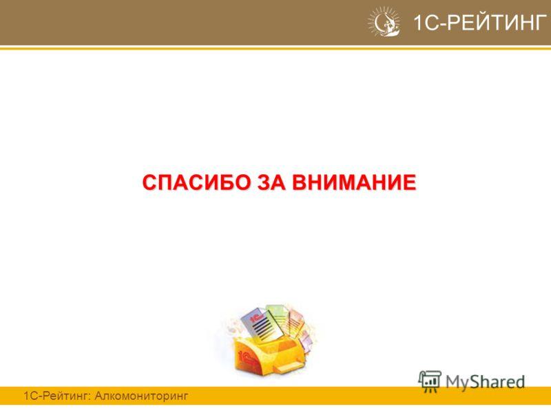 СПАСИБО ЗА ВНИМАНИЕ 1С-РЕЙТИНГ 1С-Рейтинг: Алкомониторинг