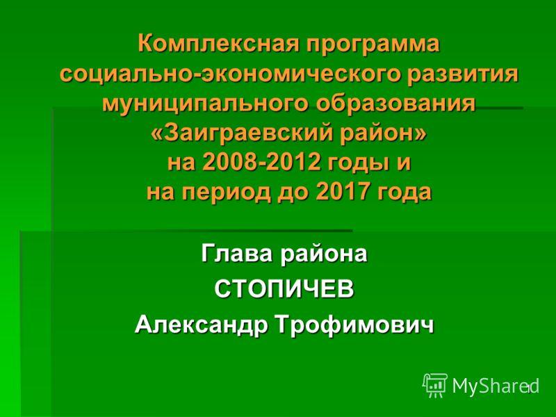 1 Комплексная программа социально-экономического развития муниципального образования «Заиграевский район» на 2008-2012 годы и на период до 2017 года Глава района СТОПИЧЕВ Александр Трофимович