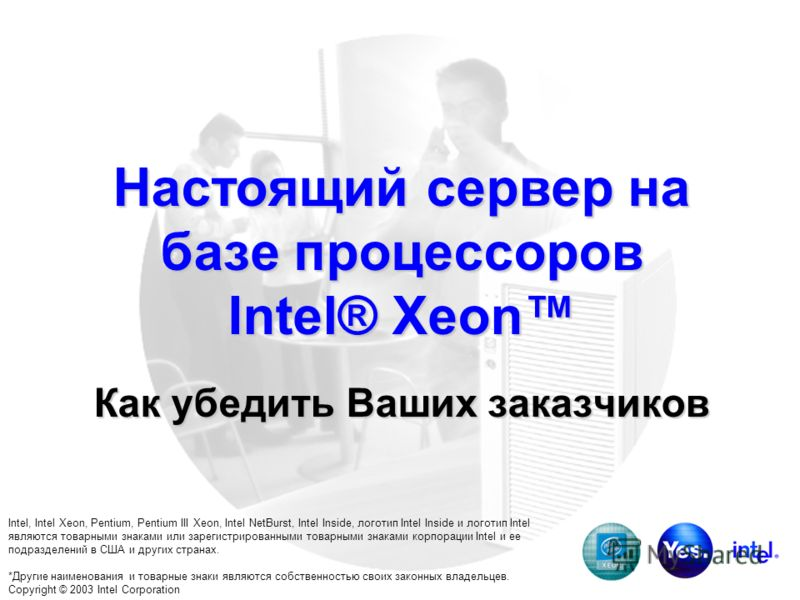 Настоящий сервер на базе процессоров Intel® Xeon Как убедить Ваших заказчиков Intel, Intel Xeon, Pentium, Pentium III Xeon, Intel NetBurst, Intel Inside, логотип Intel Inside и логотип Intel являются товарными знаками или зарегистрированными товарным