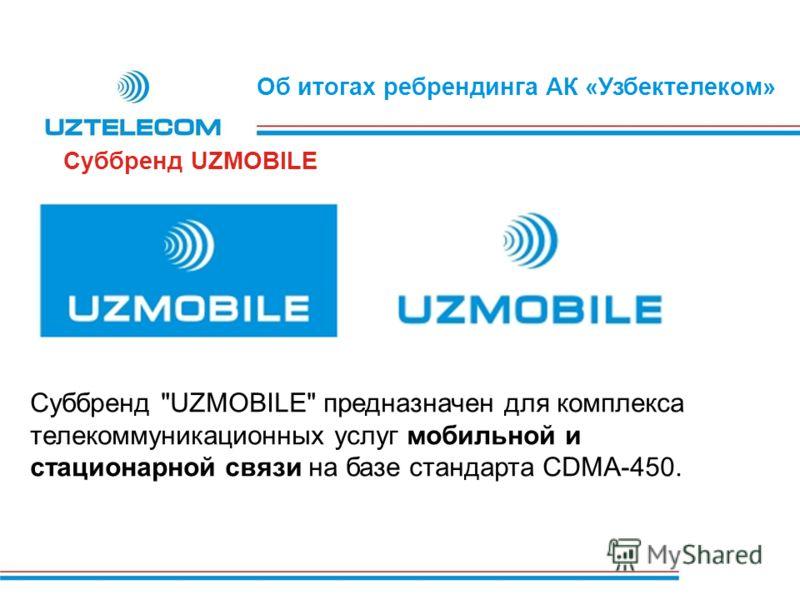 Об итогах ребрендинга АК «Узбектелеком» Суббренд UZMOBILE Суббренд UZMOBILE предназначен для комплекса телекоммуникационных услуг мобильной и стационарной связи на базе стандарта CDMA-450.