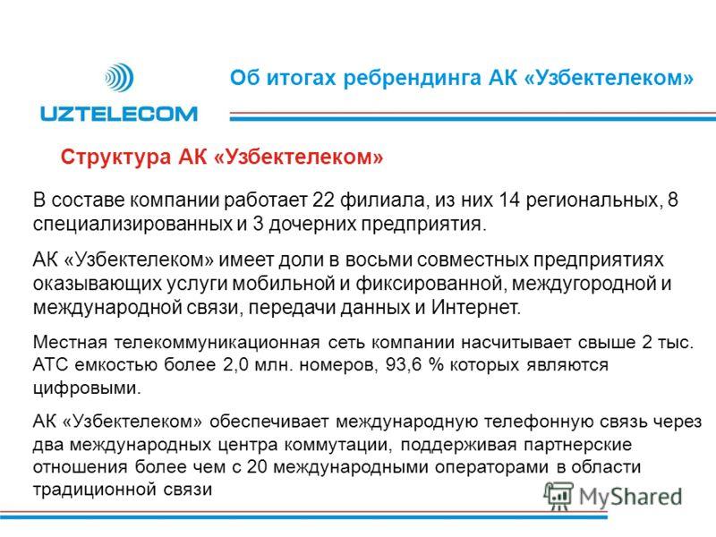 Об итогах ребрендинга АК «Узбектелеком» В составе компании работает 22 филиала, из них 14 региональных, 8 специализированных и 3 дочерних предприятия. АК «Узбектелеком» имеет доли в восьми совместных предприятиях оказывающих услуги мобильной и фиксир