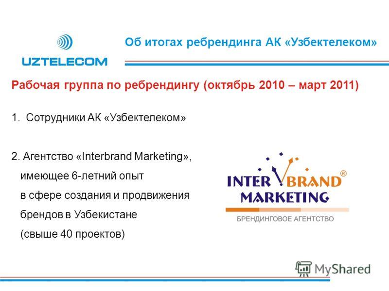 Об итогах ребрендинга АК «Узбектелеком» 1.Сотрудники АК «Узбектелеком» 2. Агентство «Interbrand Marketing», имеющее 6-летний опыт в сфере создания и продвижения брендов в Узбекистане (свыше 40 проектов) Рабочая группа по ребрендингу (октябрь 2010 – м