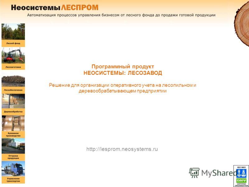 Программный продукт НЕОСИСТЕМЫ: ЛЕСОЗАВОД Решение для организации оперативного учета на лесопильном и деревообрабатывающем предприятии http://lesprom.neosystems.ru