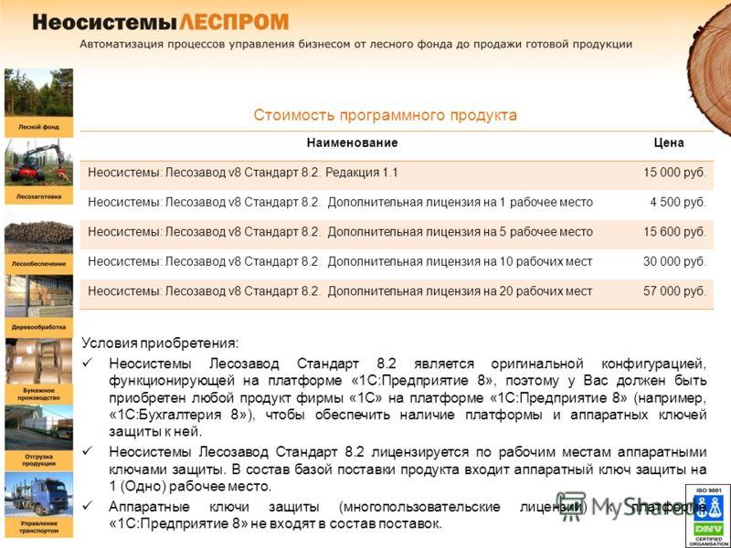 Стоимость программного продукта Условия приобретения: Неосистемы Лесозавод Стандарт 8.2 является оригинальной конфигурацией, функционирующей на платформе «1С:Предприятие 8», поэтому у Вас должен быть приобретен любой продукт фирмы «1С» на платформе «