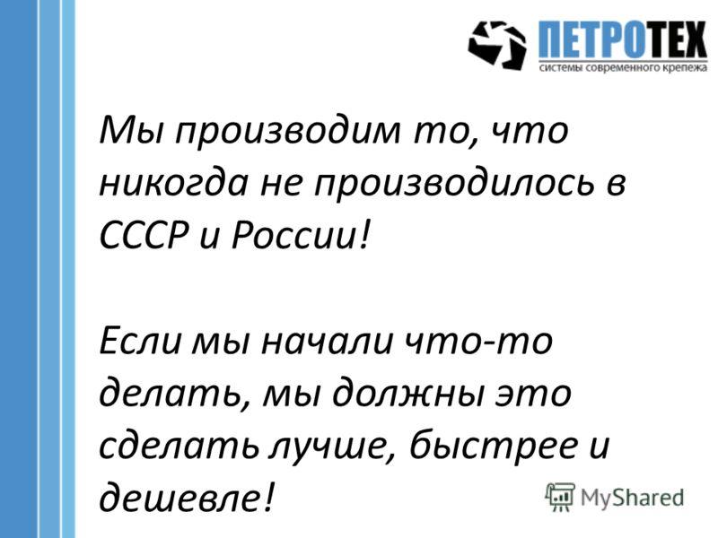 Мы производим то, что никогда не производилось в СССР и России! Если мы начали что-то делать, мы должны это сделать лучше, быстрее и дешевле!