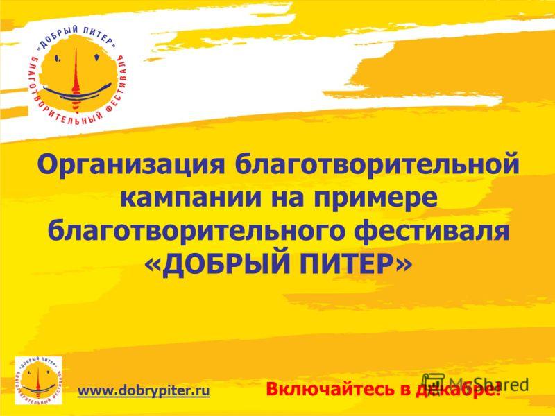 www.dobrypiter.ru Организация благотворительной кампании на примере благотворительного фестиваля «ДОБРЫЙ ПИТЕР» Включайтесь в декабре!