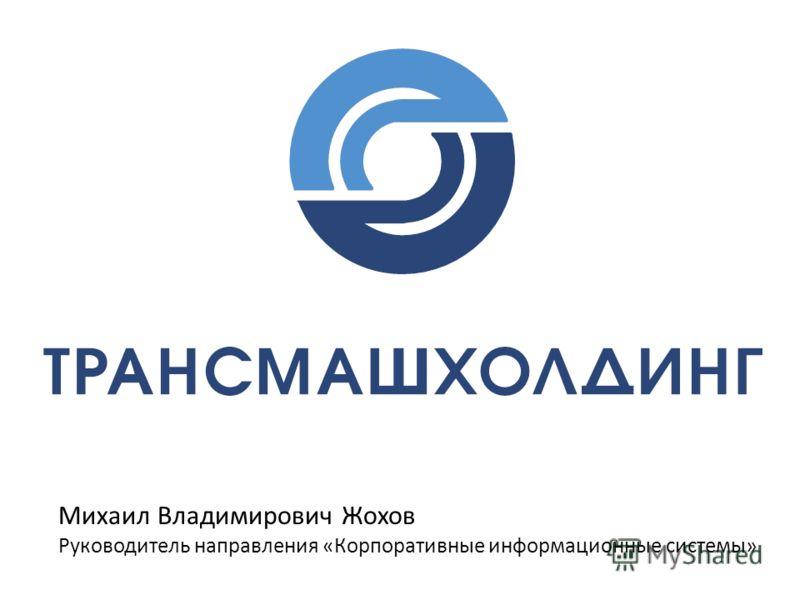 Михаил Владимирович Жохов Руководитель направления «Корпоративные информационные системы»