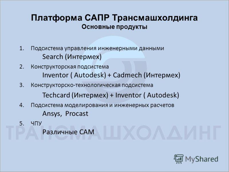 Платформа САПР Трансмашхолдинга Основные продукты 1.Подсистема управления инженерными данными Search (Интермех) 2.Конструкторская подсистема Inventor ( Autodesk) + Cadmech (Интермех) 3.Конструкторско-технологическая подсистема Techcard (Интермех) + I