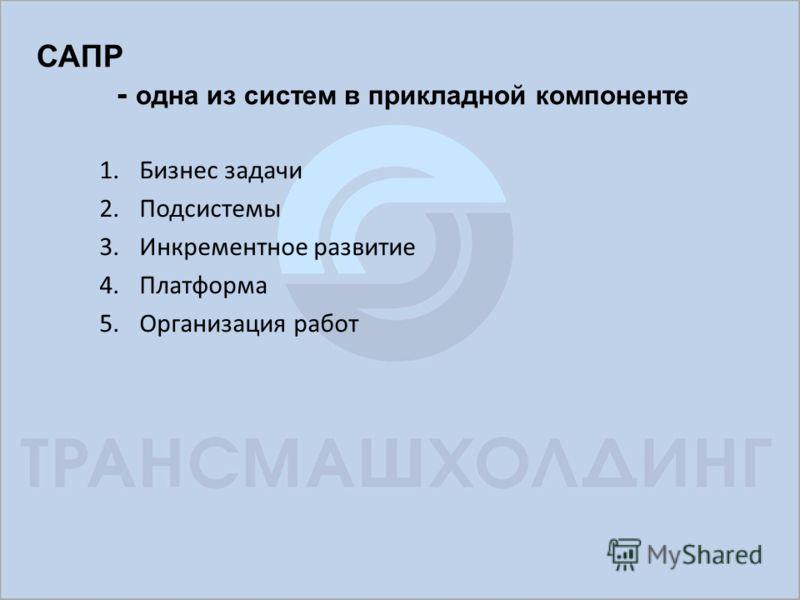 САПР - одна из систем в прикладной компоненте 1.Бизнес задачи 2.Подсистемы 3.Инкрементное развитие 4.Платформа 5.Организация работ