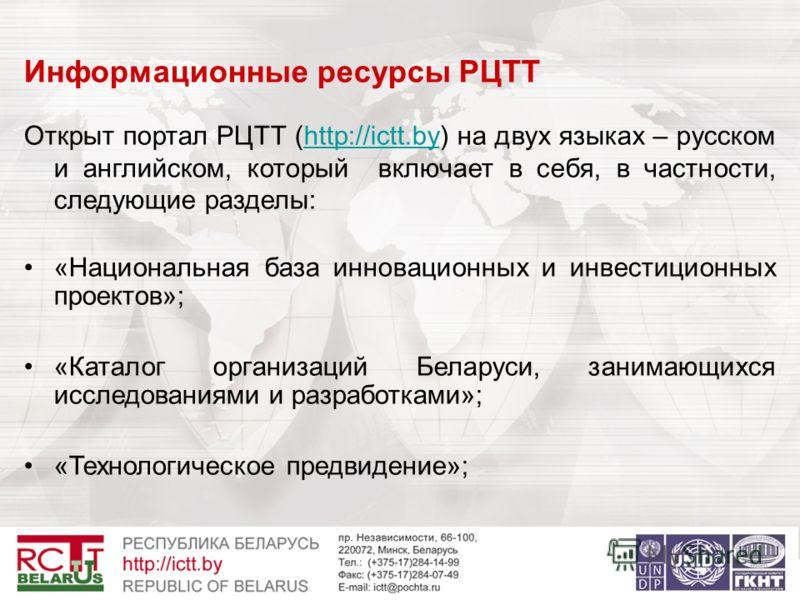 Информационные ресурсы РЦТТ Открыт портал РЦТТ (http://ictt.by) на двух языках – русском и английском, который включает в себя, в частности, следующие разделы:http://ictt.by «Национальная база инновационных и инвестиционных проектов»; «Каталог органи