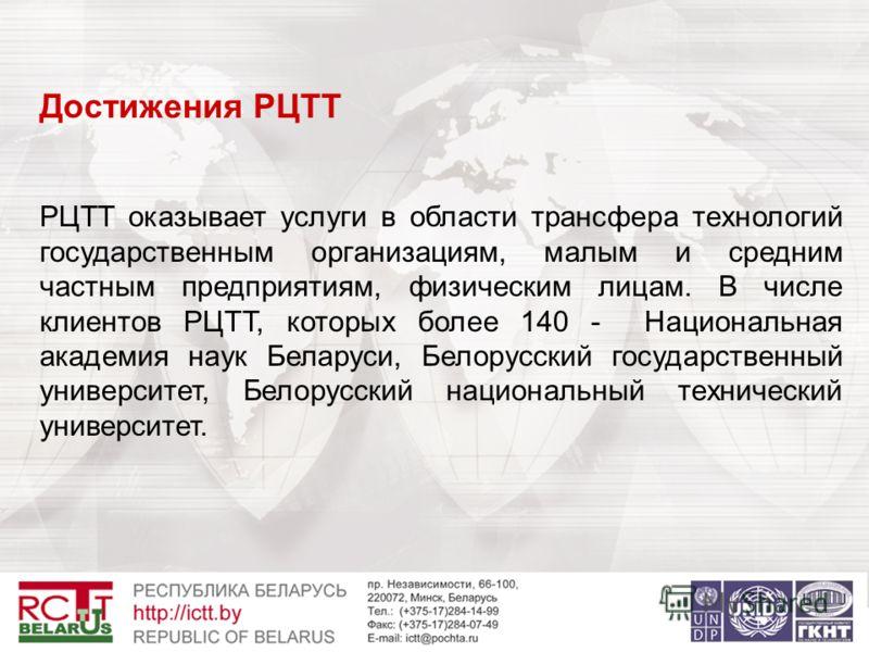 Достижения РЦТТ РЦТТ оказывает услуги в области трансфера технологий государственным организациям, малым и средним частным предприятиям, физическим лицам. В числе клиентов РЦТТ, которых более 140 - Национальная академия наук Беларуси, Белорусский гос