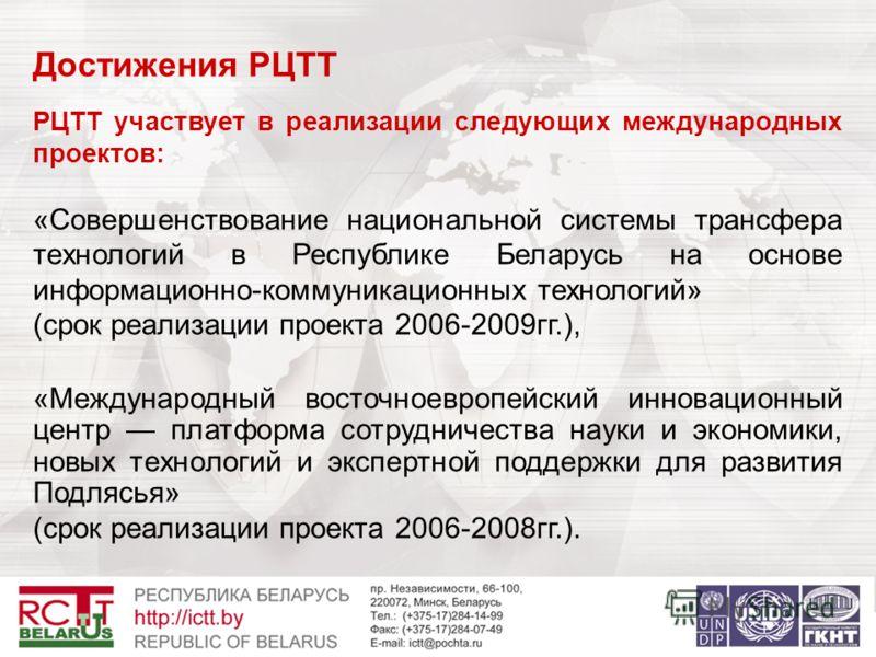 Достижения РЦТТ РЦТТ участвует в реализации следующих международных проектов: «Совершенствование национальной системы трансфера технологий в Республике Беларусь на основе информационно-коммуникационных технологий» (срок реализации проекта 2006-2009гг