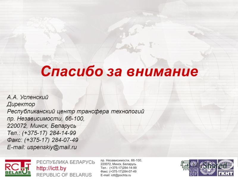 Спасибо за внимание А.А. Успенский Директор Республиканский центр трансфера технологий пр. Независимости, 66-100, 220072, Минск, Беларусь Тел.: (+375-17) 284-14-99 Факс: (+375-17) 284-07-49 E-mail: uspenskiy@mail.ru