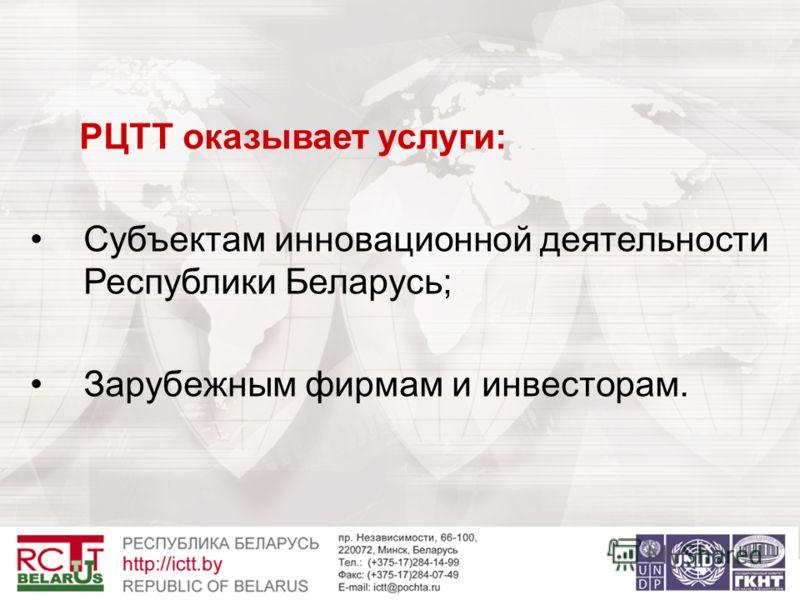 РЦТТ оказывает услуги: Субъектам инновационной деятельности Республики Беларусь; Зарубежным фирмам и инвесторам.