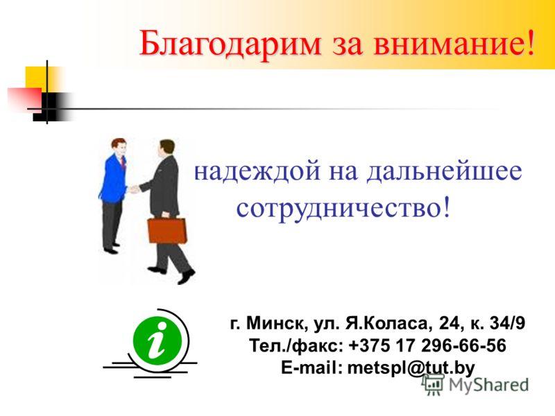 Благодарим за внимание! г. Минск, ул. Я.Коласа, 24, к. 34/9 Тел./факс: +375 17 296-66-56 Е-mail: metspl@tut.by С надеждой на дальнейшее сотрудничество!