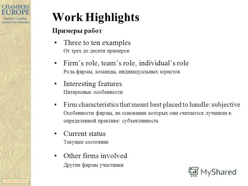 Work Highlights Примеры работ Three to ten examples От трех до десяти примеров Firms role, teams role, individuals role Роль фирмы, команды, индивидуальных юристов Interesting features Интересные особенности Firm characteristics that meant best place