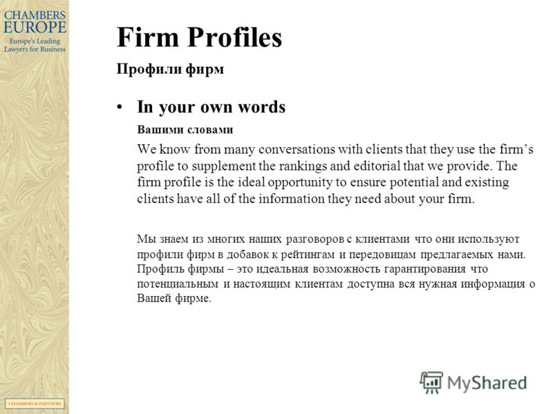 Firm Profiles Профили фирм In your own words Вашими словами We know from many conversations with clients that they use the firms profile to supplement the rankings and editorial that we provide. The firm profile is the ideal opportunity to ensure pot