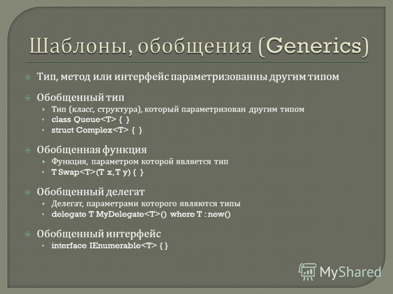 Тип, метод или интерфейс параметризованны другим типом Обобщенный тип Тип ( класс, структура ), который параметризован другим типом class Queue { } struct Complex { } Обобщенная функция Функция, параметром которой является тип T Swap (T x, T y) { } О