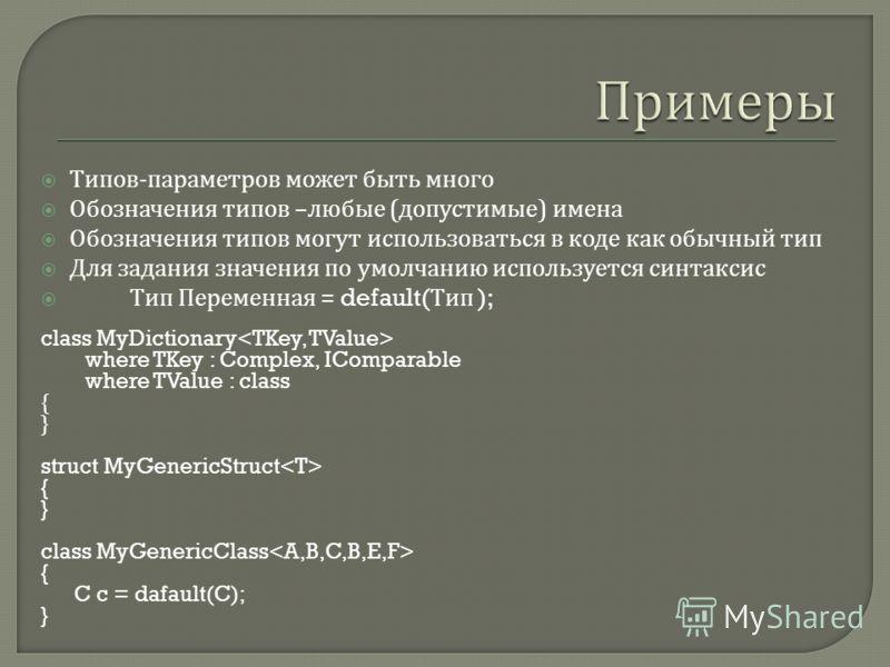 Типов - параметров может быть много Обозначения типов – любые ( допустимые ) имена Обозначения типов могут использоваться в коде как обычный тип Для задания значения по умолчанию используется синтаксис Тип Переменная = default( Тип ); class MyDiction