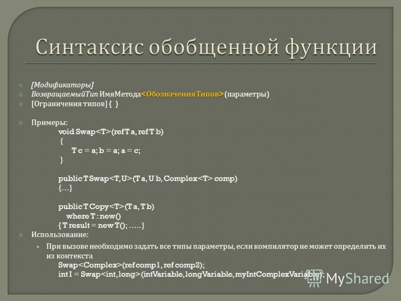 [ Модификаторы ] ВозвращаемыйТип ИмяМетода ( параметры ) [ Ограничения типов ] { } Примеры : void Swap (ref T a, ref T b) { T c = a; b = a; a = c; } public T Swap (T a, U b, Complex comp) {…} public T Copy (T a, T b) where T : new() { T result = new