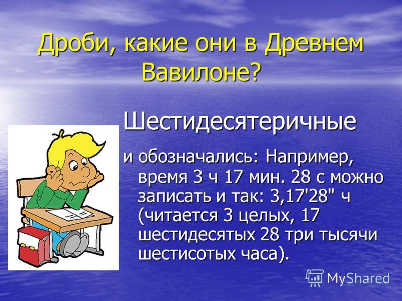 Дроби, какие они в Древнем Вавилоне? Шестидесятеричные и обозначались: Например, время 3 ч 17 мин. 28 с можно записать и так: 3,17'28 ч (читается 3 целых, 17 шестидесятых 28 три тысячи шестисотых часа).