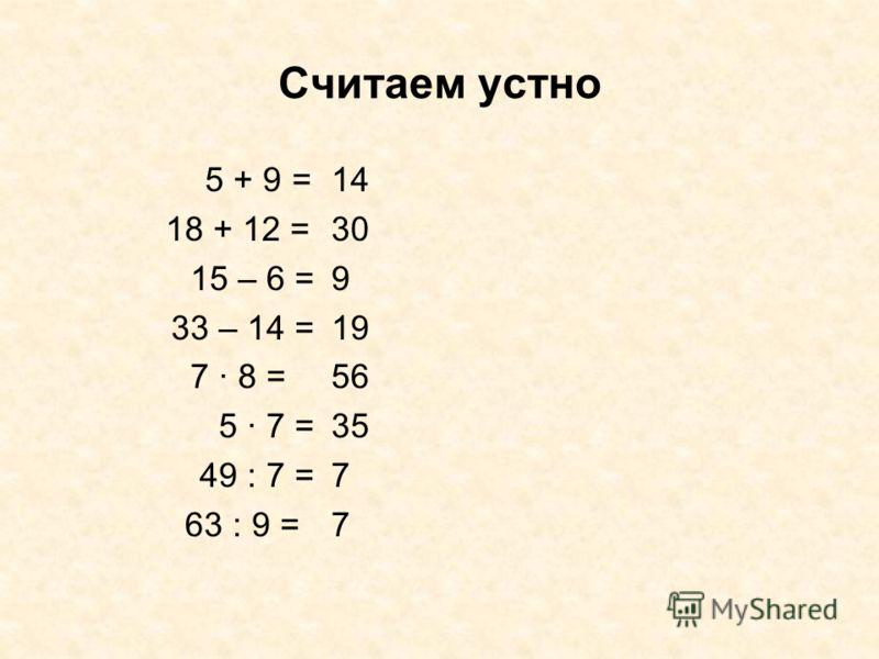 Считаем устно 5 + 9 = 18 + 12 = 15 – 6 = 33 – 14 = 7 · 8 = 5 · 7 = 49 : 7 = 63 : 9 = 14 30 9 19 56 35 7 7