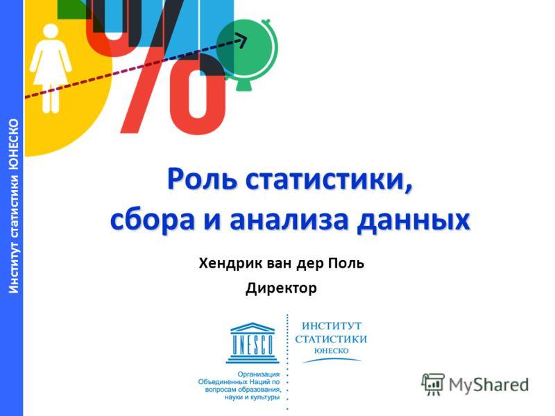Институт статистики ЮНЕСКО Роль статистики, сбора и анализа данных Хендрик ван дер Поль Директор
