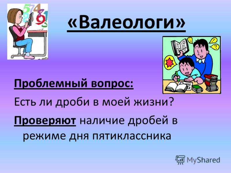 Проблемный вопрос: Есть ли дроби в моей жизни? Проверяют наличие дробей в режиме дня пятиклассника «Валеологи»
