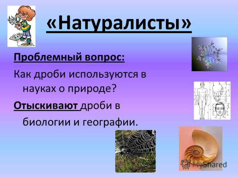 Проблемный вопрос: Как дроби используются в науках о природе? Отыскивают дроби в биологии и географии. «Натуралисты»