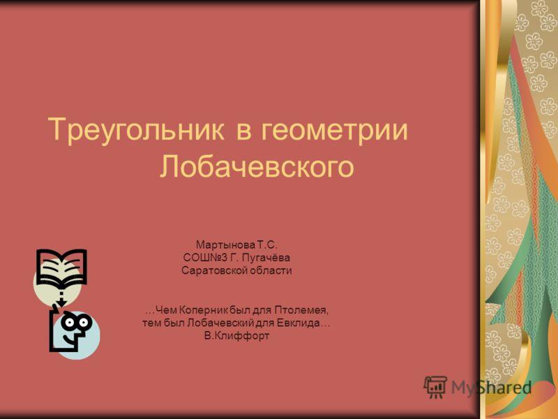 Треугольник в геометрии Лобачевского Мартынова Т.С. СОШ3 Г. Пугачёва Саратовской области …Чем Коперник был для Птолемея, тем был Лобачевский для Евклида… В.Клиффорт